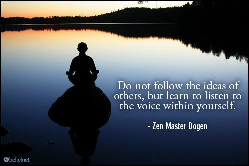 Do not follow the idea of others, but learn to listen to the voice within yourself  ~ Zen Master Dogen