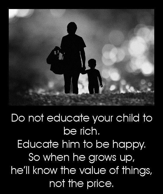 Do not educate your child to be rich educate him to be happy so when