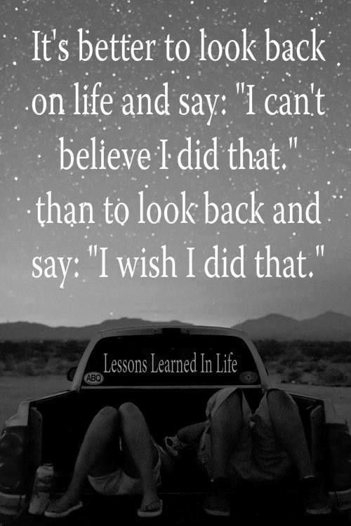 "It's better to look back on life and say: ""I can't believe I did that,"" than to look back and ..."